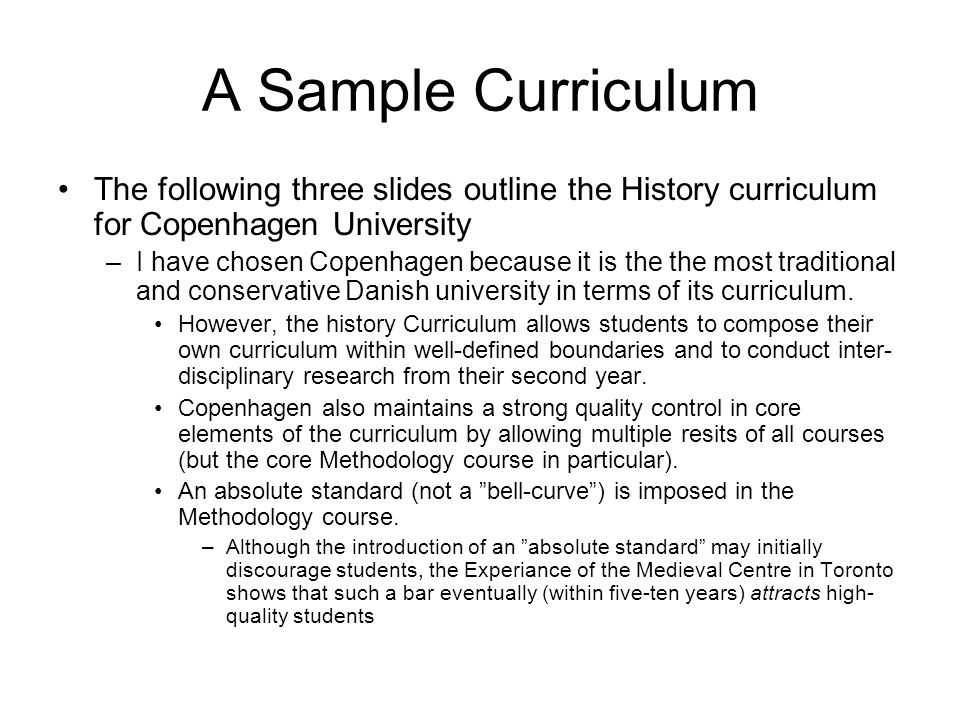 Copenhagen University An example: History Curriculum –1st year: Introduction to literature and information gathering (12.5 %) –Evaluation: small asssignments in three subjects Introduction to Danish History (25 %) –Duration: 3 hours of seminars per week for two terms –Reading: a set of compulsory texts is provided by the course convener –Evaluation: three 5-6 page essays and an oral presentation or a written 6 hour exam with study aids.