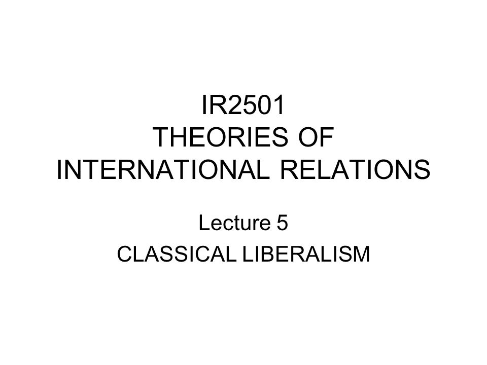 IR2501 THEORIES OF INTERNATIONAL RELATIONS Lecture 5 CLASSICAL LIBERALISM