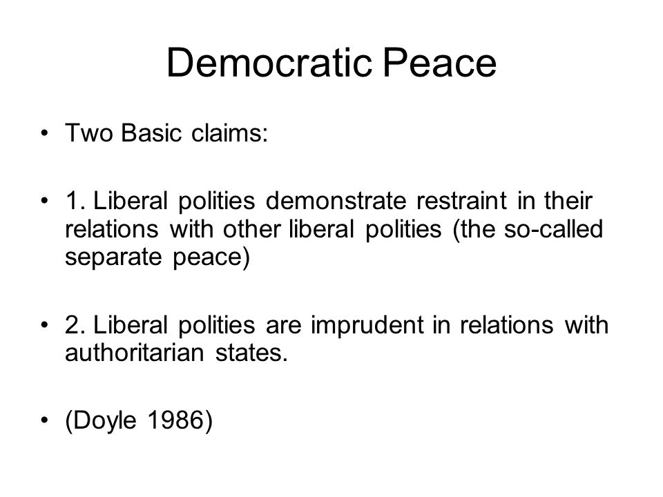 Democratic Peace Two Basic claims: 1.