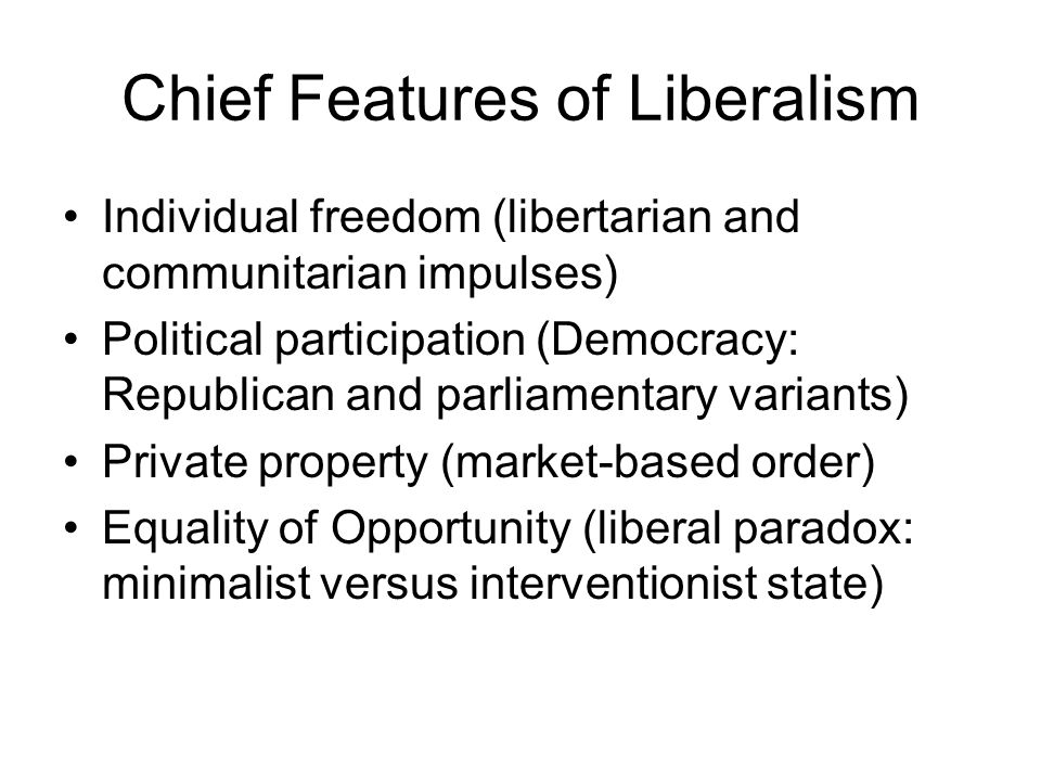 Chief Features of Liberalism Individual freedom (libertarian and communitarian impulses) Political participation (Democracy: Republican and parliamentary variants) Private property (market-based order) Equality of Opportunity (liberal paradox: minimalist versus interventionist state)
