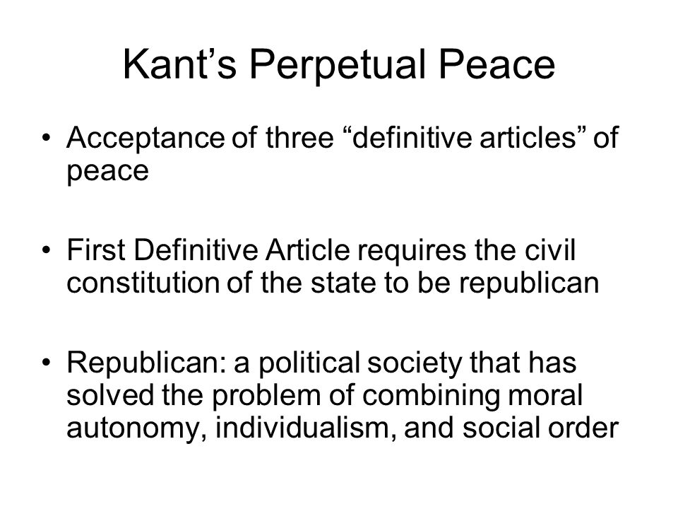 Kants Perpetual Peace Acceptance of three definitive articles of peace First Definitive Article requires the civil constitution of the state to be republican Republican: a political society that has solved the problem of combining moral autonomy, individualism, and social order