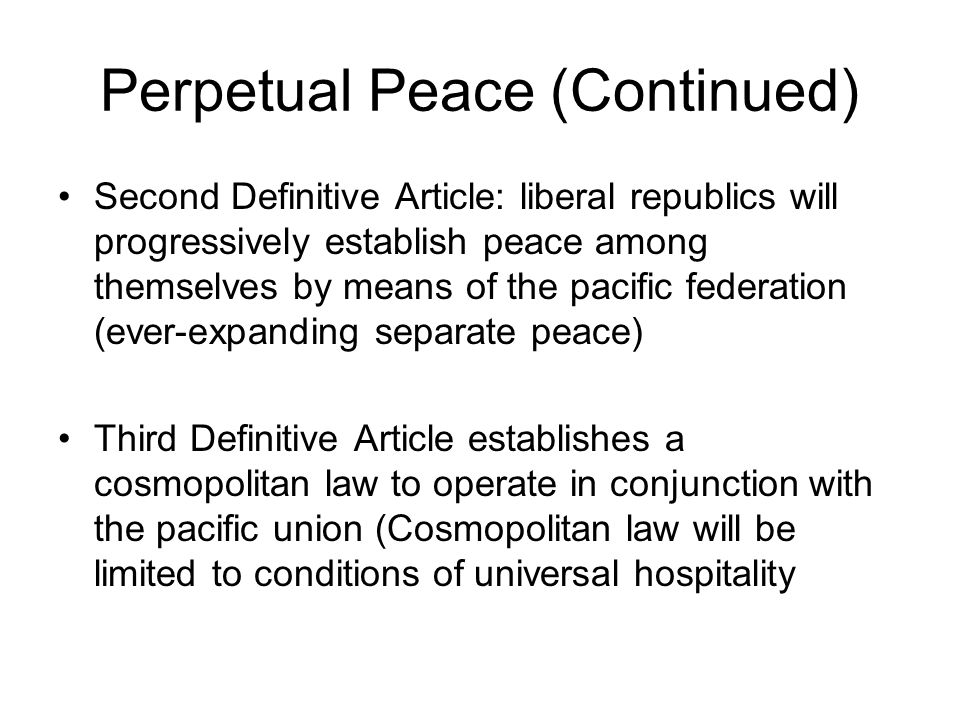 Perpetual Peace (Continued) Second Definitive Article: liberal republics will progressively establish peace among themselves by means of the pacific federation (ever-expanding separate peace) Third Definitive Article establishes a cosmopolitan law to operate in conjunction with the pacific union (Cosmopolitan law will be limited to conditions of universal hospitality
