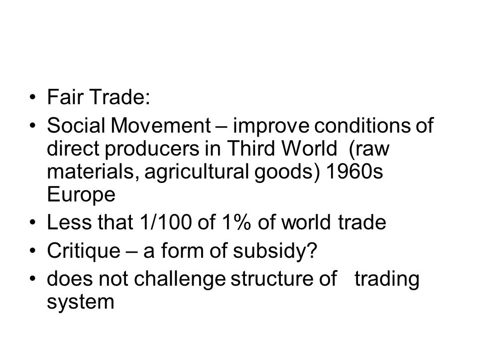 Fair Trade: Social Movement – improve conditions of direct producers in Third World (raw materials, agricultural goods) 1960s Europe Less that 1/100 of 1% of world trade Critique – a form of subsidy.
