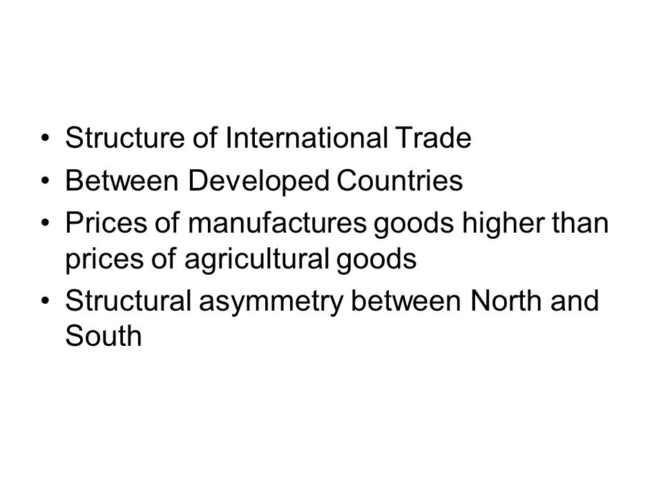 Structure of International Trade Between Developed Countries Prices of manufactures goods higher than prices of agricultural goods Structural asymmetry between North and South