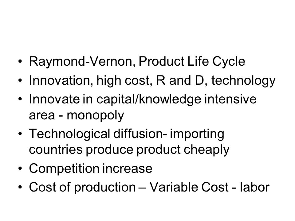 Raymond-Vernon, Product Life Cycle Innovation, high cost, R and D, technology Innovate in capital/knowledge intensive area - monopoly Technological diffusion- importing countries produce product cheaply Competition increase Cost of production – Variable Cost - labor
