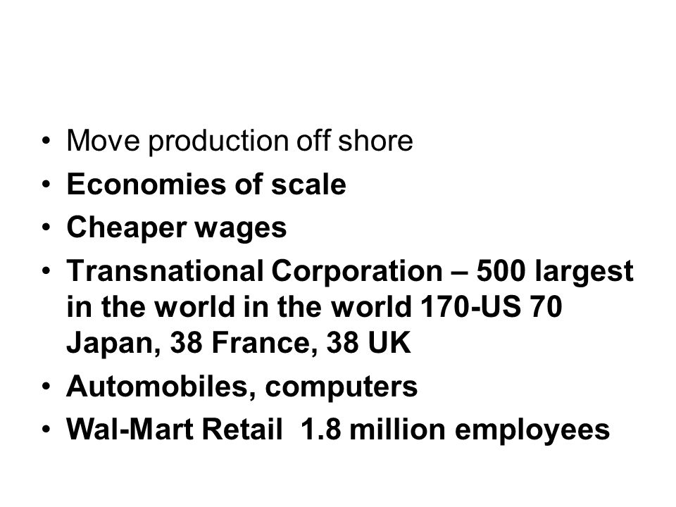Move production off shore Economies of scale Cheaper wages Transnational Corporation – 500 largest in the world in the world 170-US 70 Japan, 38 France, 38 UK Automobiles, computers Wal-Mart Retail 1.8 million employees