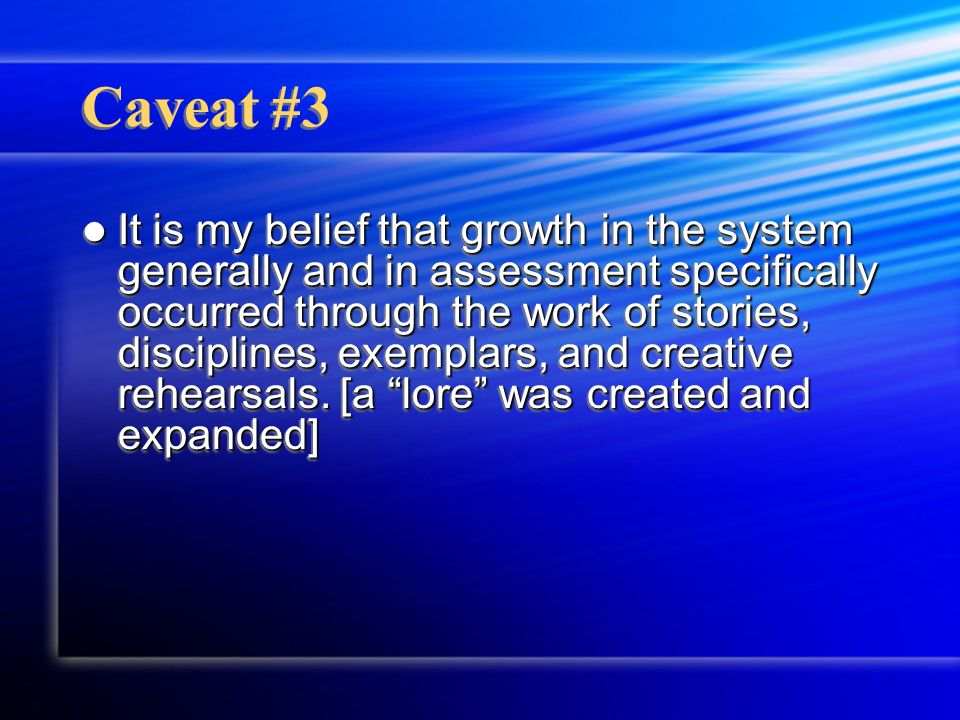 Caveat #3 It is my belief that growth in the system generally and in assessment specifically occurred through the work of stories, disciplines, exempl