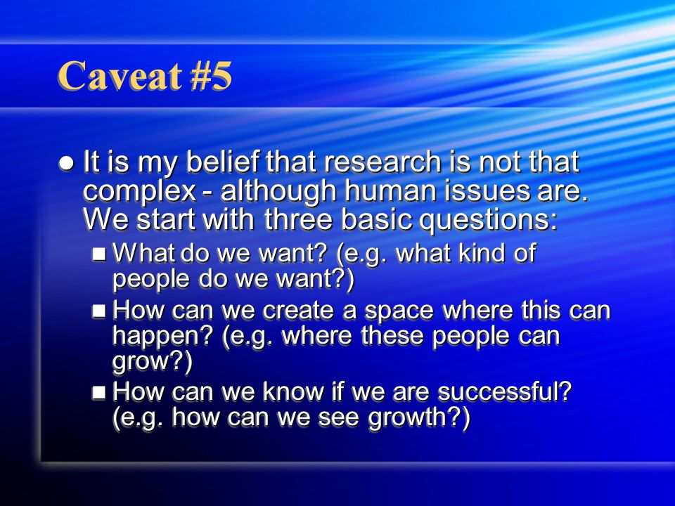 Caveat #5 It is my belief that research is not that complex - although human issues are. We start with three basic questions: It is my belief that res