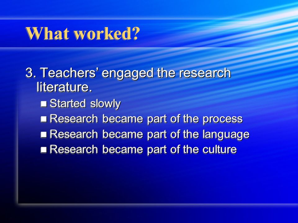 What worked? 3. Teachers engaged the research literature. Started slowly Started slowly Research became part of the process Research became part of th