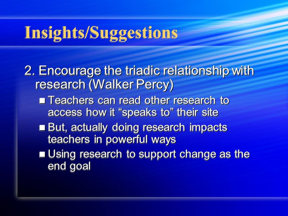 Insights/Suggestions 2. Encourage the triadic relationship with research (Walker Percy) Teachers can read other research to access how it speaks to th