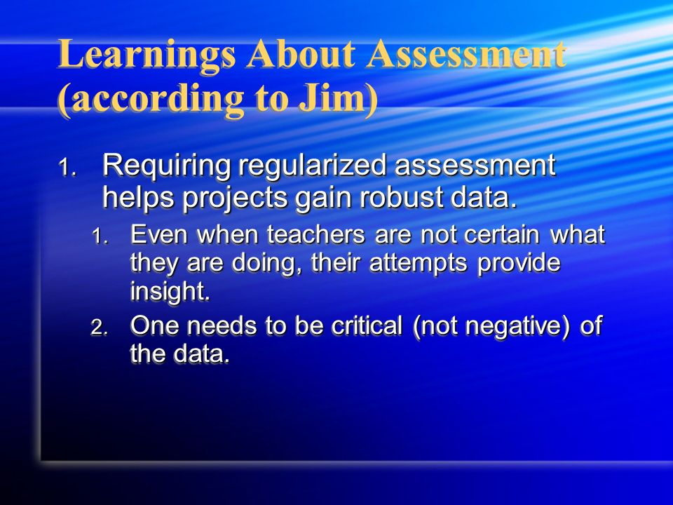 Learnings About Assessment (according to Jim) 1. Requiring regularized assessment helps projects gain robust data. 1. Even when teachers are not certa