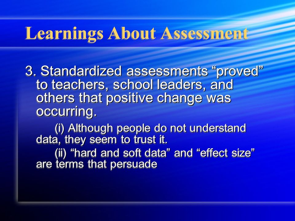 Learnings About Assessment 3. Standardized assessments proved to teachers, school leaders, and others that positive change was occurring. (i) Although
