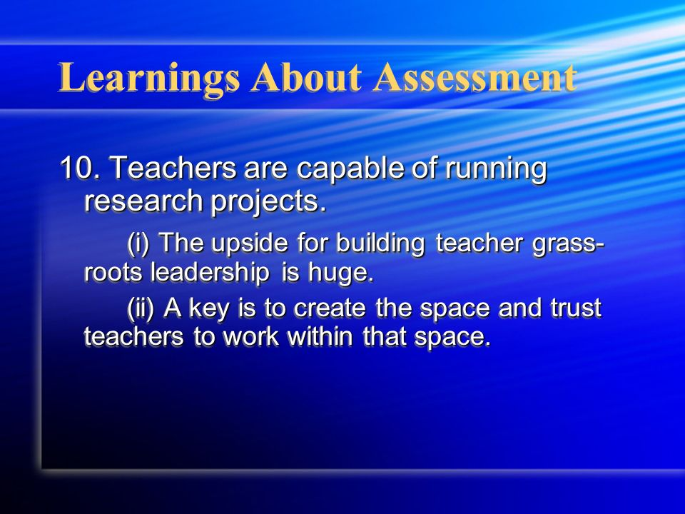 Learnings About Assessment 10. Teachers are capable of running research projects. (i) The upside for building teacher grass- roots leadership is huge.