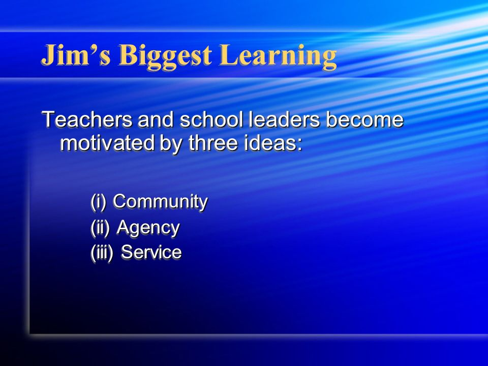 Jims Biggest Learning Teachers and school leaders become motivated by three ideas: (i) Community (ii) Agency (iii) Service Teachers and school leaders