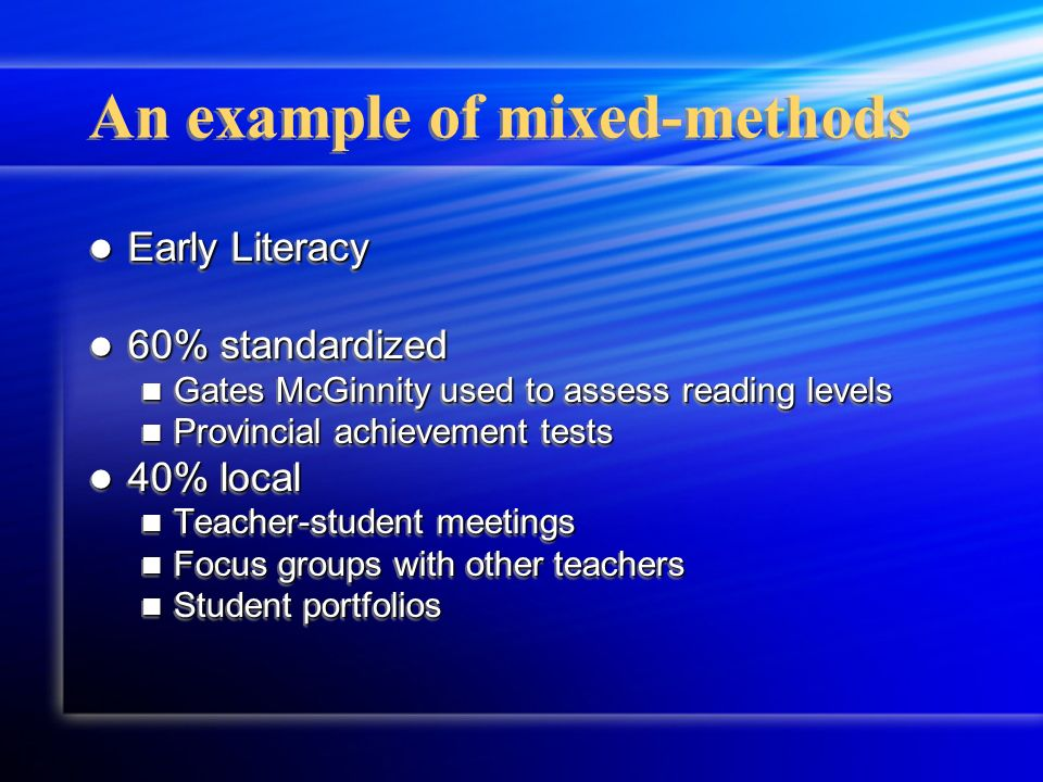 An example of mixed-methods Early Literacy Early Literacy 60% standardized 60% standardized Gates McGinnity used to assess reading levels Gates McGinn