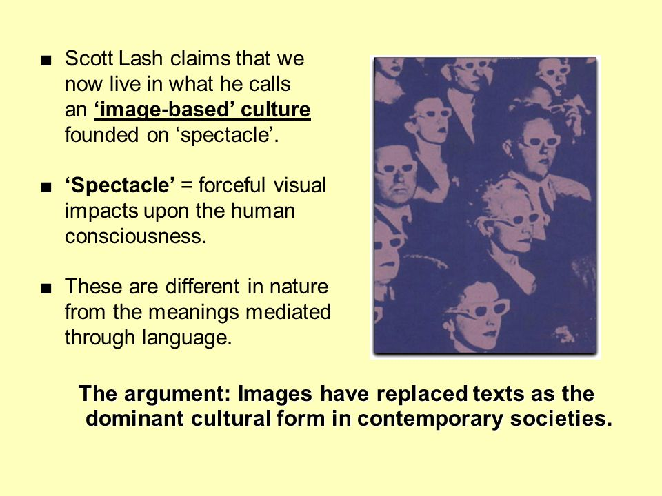 Scott Lash claims that we now live in what he calls an image-based culture founded on spectacle. Spectacle = forceful visual impacts upon the human co