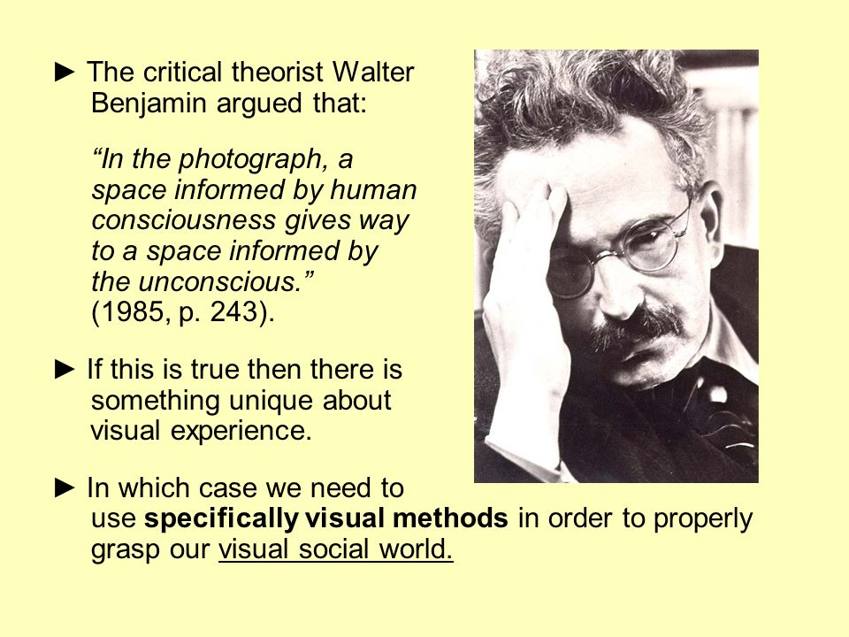 The critical theorist Walter Benjamin argued that: In the photograph, a space informed by human consciousness gives way to a space informed by the unc