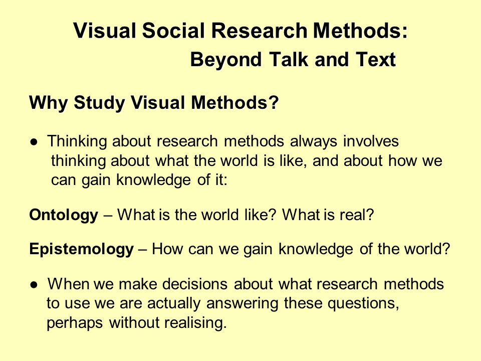 Visual Social Research Methods: Beyond Talk and Text Why Study Visual Methods.