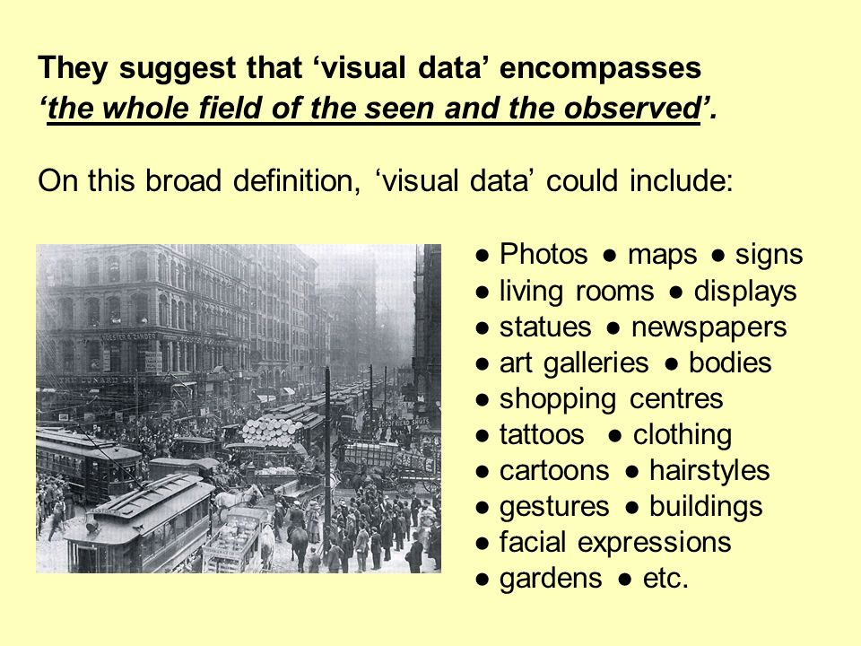 They suggest that visual data encompasses the whole field of the seen and the observed. On this broad definition, visual data could include: Photos ma