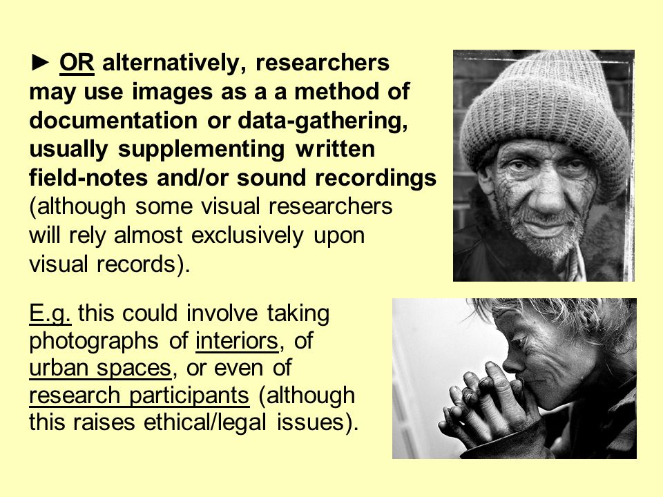 OR alternatively, researchers may use images as a a method of documentation or data-gathering, usually supplementing written field-notes and/or sound recordings (although some visual researchers will rely almost exclusively upon visual records).