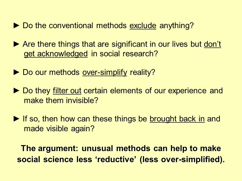 Do the conventional methods exclude anything? Are there things that are significant in our lives but dont get acknowledged in social research? Do our