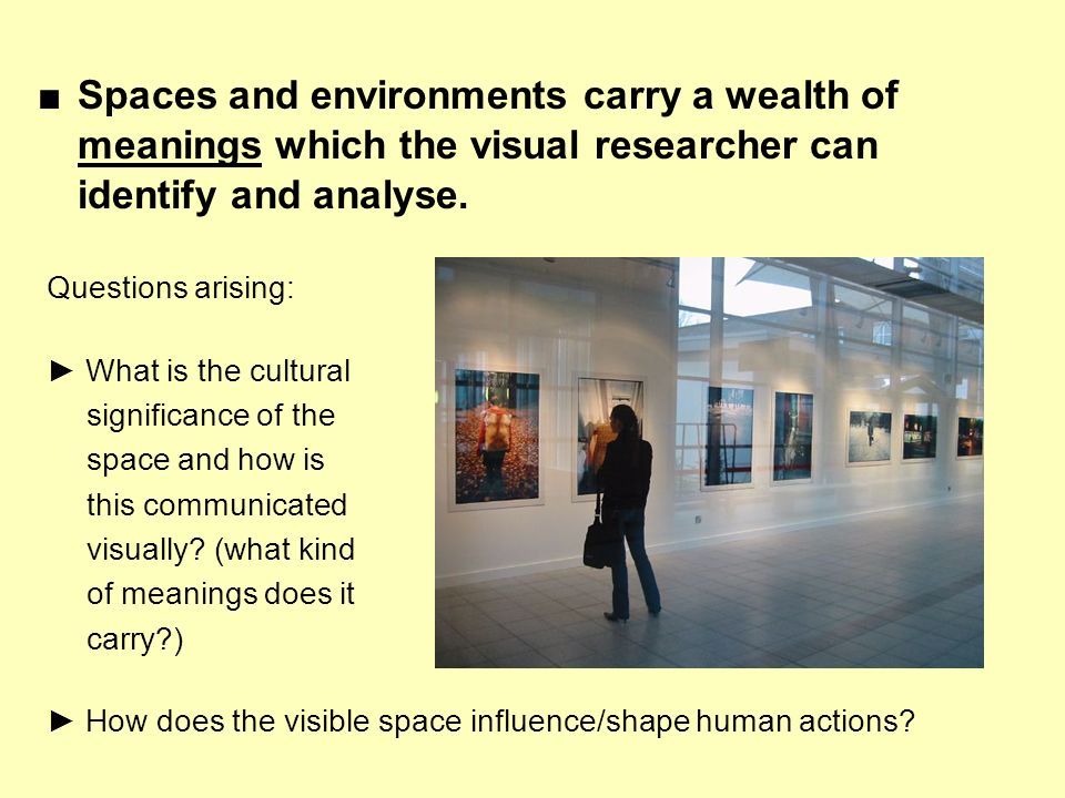 Spaces and environments carry a wealth of meanings which the visual researcher can identify and analyse. Questions arising: What is the cultural signi