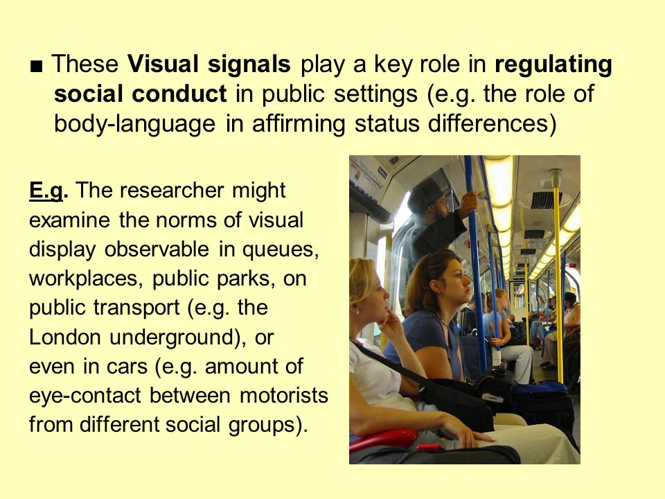 These Visual signals play a key role in regulating social conduct in public settings (e.g. the role of body-language in affirming status differences)