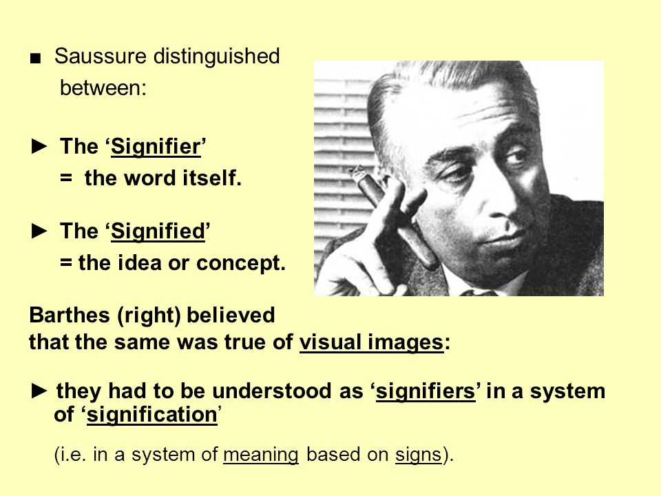 Saussure distinguished between: The Signifier = the word itself. The Signified = the idea or concept. Barthes (right) believed that the same was true