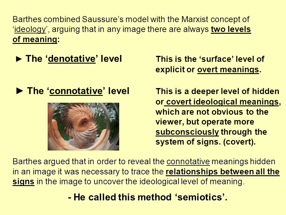 Barthes combined Saussures model with the Marxist concept of ideology, arguing that in any image there are always two levels of meaning: The denotativ