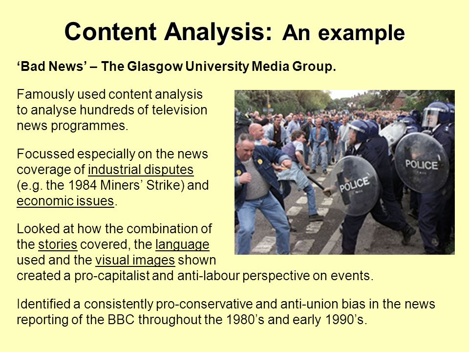 Content Analysis: An example Bad News – The Glasgow University Media Group. Famously used content analysis to analyse hundreds of television news prog
