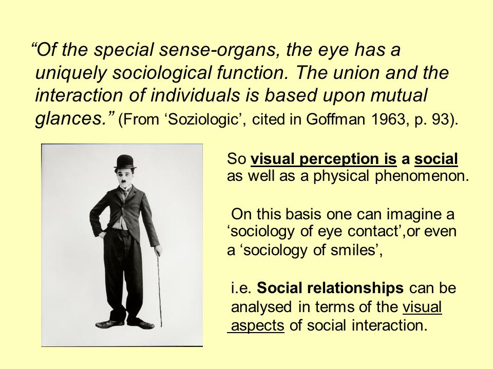 Of the special sense-organs, the eye has a uniquely sociological function. The union and the interaction of individuals is based upon mutual glances.