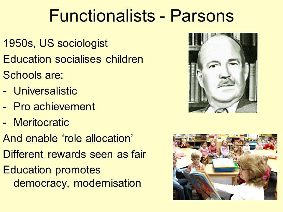 7 Functionalists - Parsons 1950s, US sociologist Education socialises children Schools are: -Universalistic -Pro achievement -Meritocratic And enable