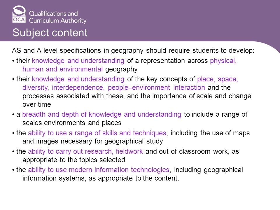 Subject content AS and A level specifications in geography should require students to develop: their knowledge and understanding of a representation across physical, human and environmental geography their knowledge and understanding of the key concepts of place, space, diversity, interdependence, people–environment interaction and the processes associated with these, and the importance of scale and change over time a breadth and depth of knowledge and understanding to include a range of scales,environments and places the ability to use a range of skills and techniques, including the use of maps and images necessary for geographical study the ability to carry out research, fieldwork and out-of-classroom work, as appropriate to the topics selected the ability to use modern information technologies, including geographical information systems, as appropriate to the content.