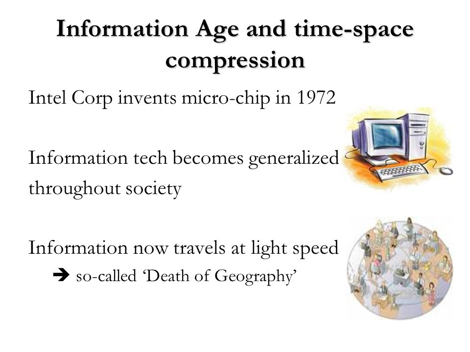 Information Age and time-space compression Intel Corp invents micro-chip in 1972 Information tech becomes generalized throughout society Information n