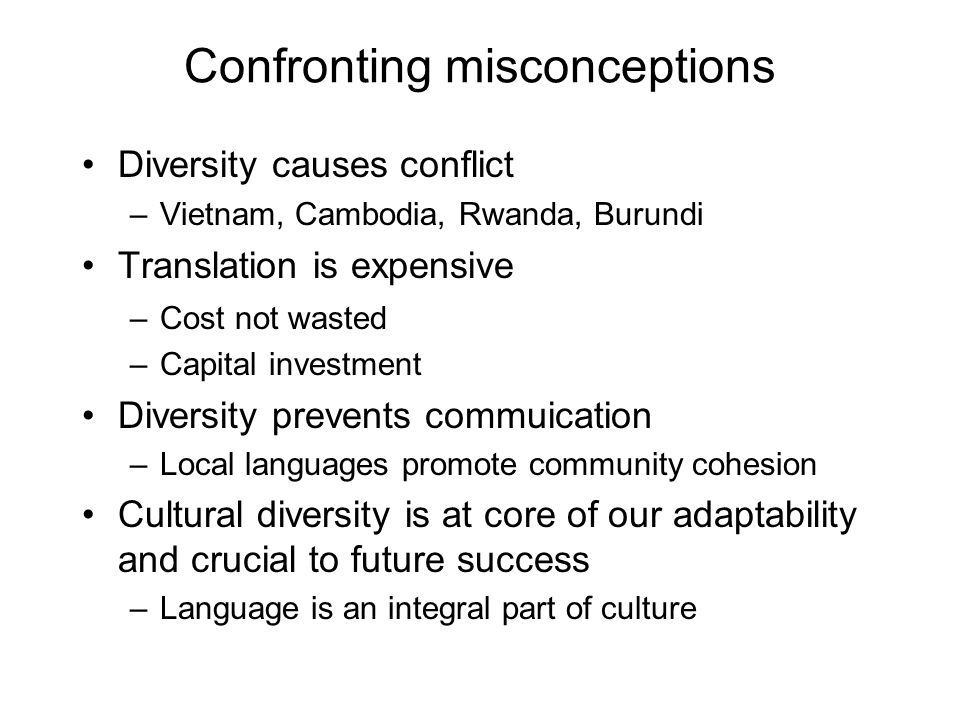 Confronting misconceptions Diversity causes conflict –Vietnam, Cambodia, Rwanda, Burundi Translation is expensive –Cost not wasted –Capital investment Diversity prevents commuication –Local languages promote community cohesion Cultural diversity is at core of our adaptability and crucial to future success –Language is an integral part of culture