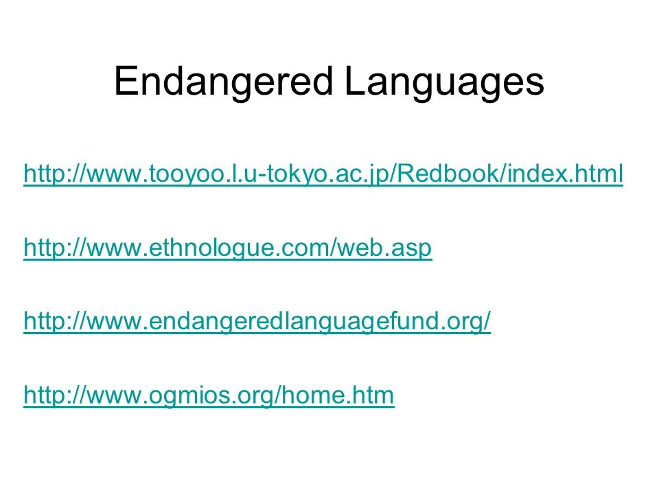 Endangered Languages http://www.tooyoo.l.u-tokyo.ac.jp/Redbook/index.html http://www.ethnologue.com/web.asp http://www.endangeredlanguagefund.org/ htt