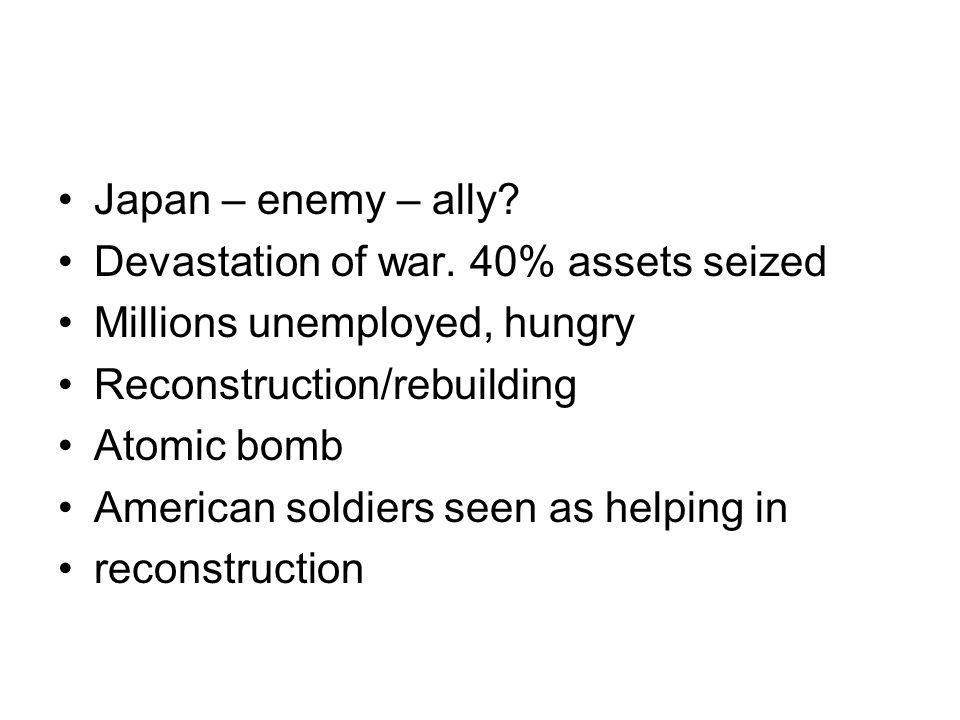 Japan – enemy – ally? Devastation of war. 40% assets seized Millions unemployed, hungry Reconstruction/rebuilding Atomic bomb American soldiers seen a