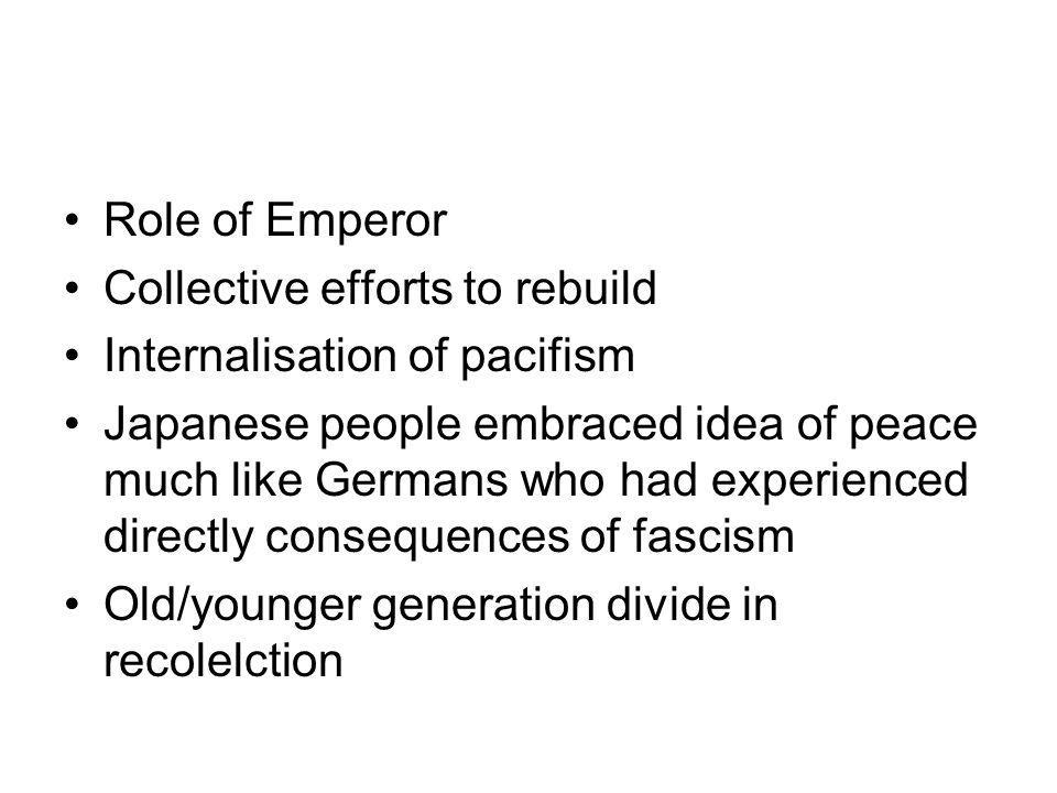 Role of Emperor Collective efforts to rebuild Internalisation of pacifism Japanese people embraced idea of peace much like Germans who had experienced