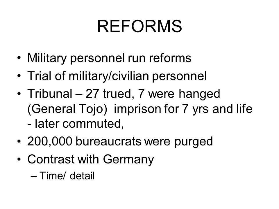 REFORMS Military personnel run reforms Trial of military/civilian personnel Tribunal – 27 trued, 7 were hanged (General Tojo) imprison for 7 yrs and l