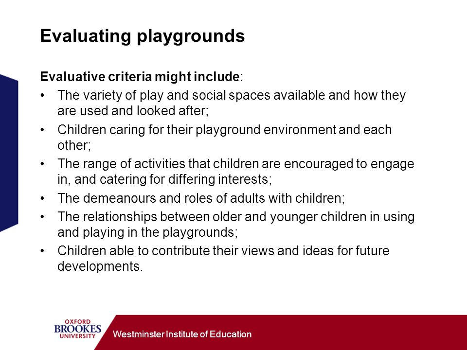 Westminster Institute of Education Evaluating playgrounds Evaluative criteria might include: The variety of play and social spaces available and how they are used and looked after; Children caring for their playground environment and each other; The range of activities that children are encouraged to engage in, and catering for differing interests; The demeanours and roles of adults with children; The relationships between older and younger children in using and playing in the playgrounds; Children able to contribute their views and ideas for future developments.