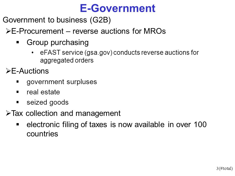 3(#total) E-Government Government to business (G2B) E-Procurement – reverse auctions for MROs Group purchasing eFAST service (gsa.gov) conducts reverse auctions for aggregated orders E-Auctions government surpluses real estate seized goods Tax collection and management electronic filing of taxes is now available in over 100 countries