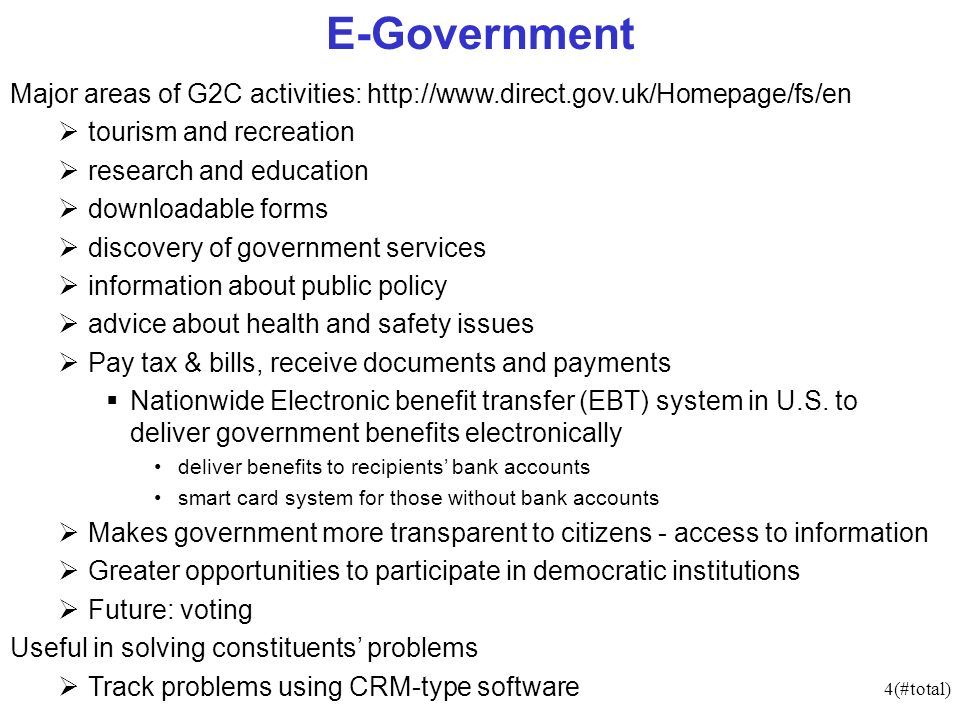 4(#total) E-Government Major areas of G2C activities:   tourism and recreation research and education downloadable forms discovery of government services information about public policy advice about health and safety issues Pay tax & bills, receive documents and payments Nationwide Electronic benefit transfer (EBT) system in U.S.