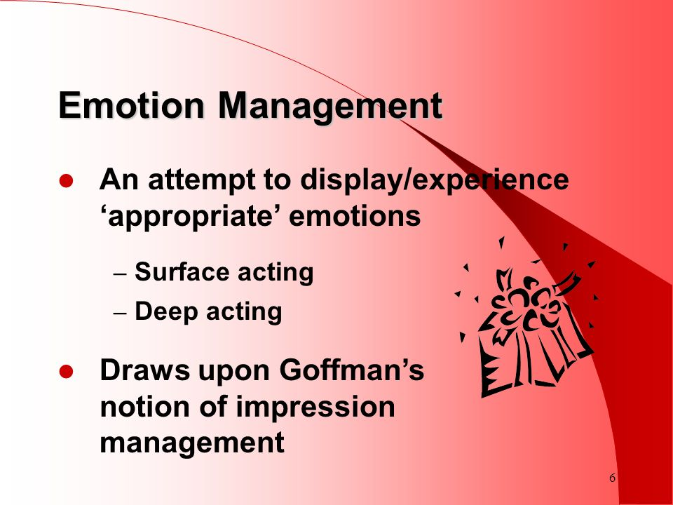 6 Emotion Management An attempt to display/experience appropriate emotions – Surface acting – Deep acting Draws upon Goffmans notion of impression man