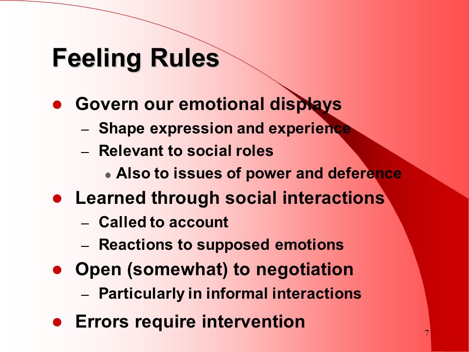 7 Govern our emotional displays – Shape expression and experience – Relevant to social roles Also to issues of power and deference Learned through soc