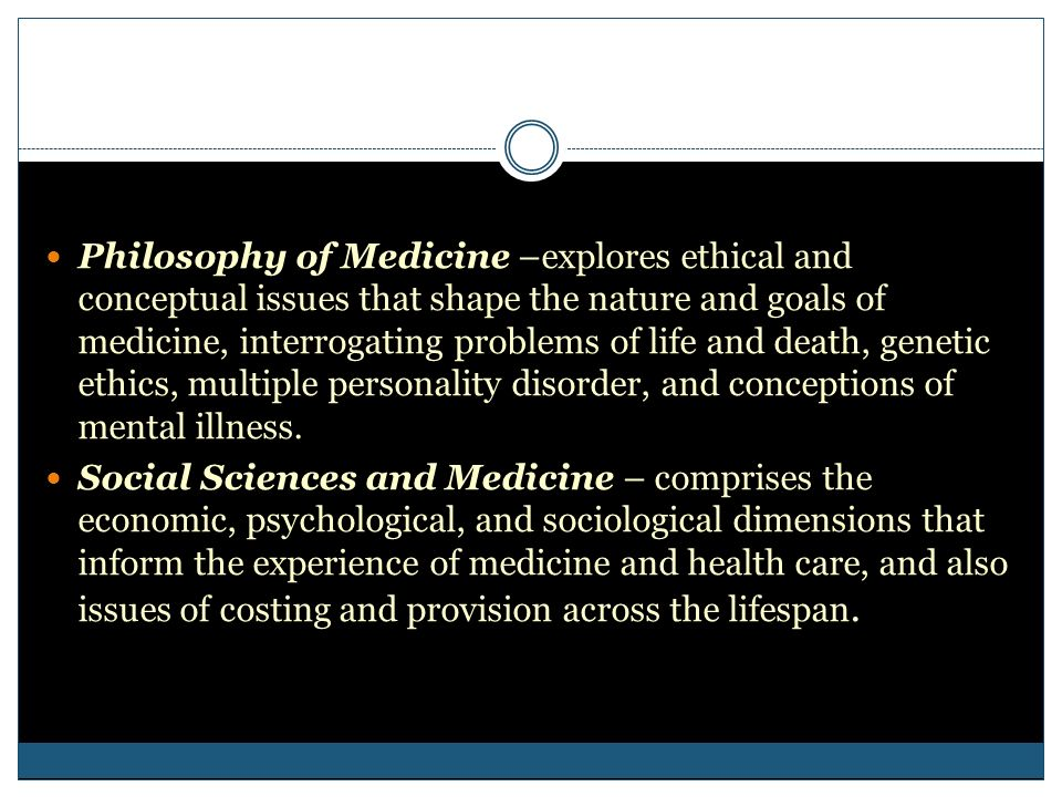 Philosophy of Medicine –explores ethical and conceptual issues that shape the nature and goals of medicine, interrogating problems of life and death,
