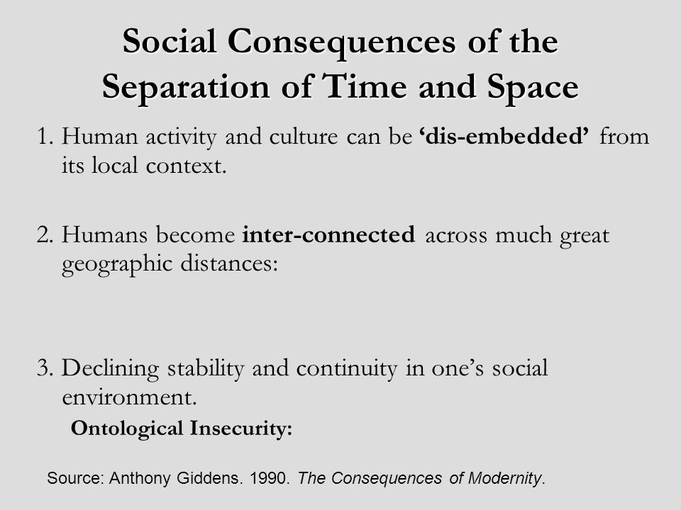 Social Consequences of the Separation of Time and Space 1. Human activity and culture can be dis-embedded from its local context. 2. Humans become int