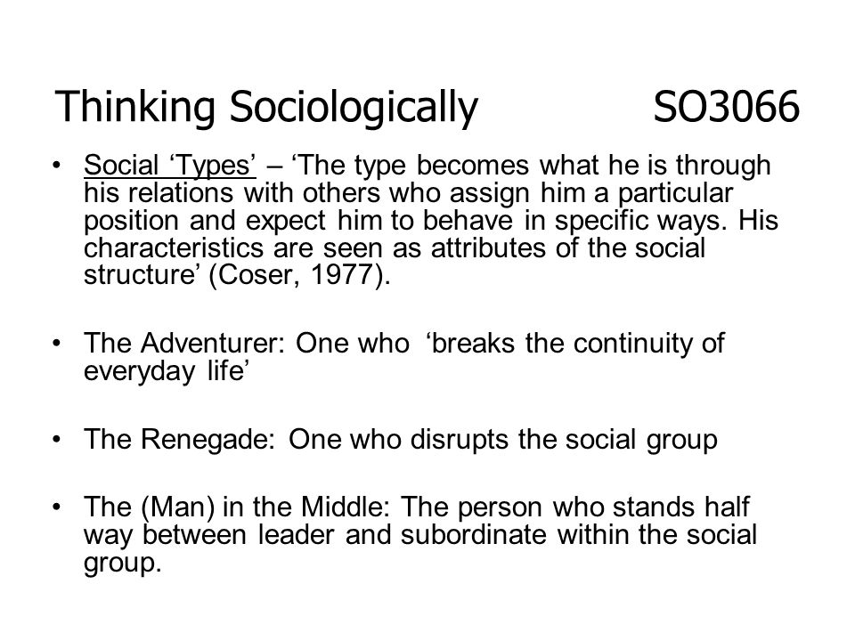 Social Types – The type becomes what he is through his relations with others who assign him a particular position and expect him to behave in specific