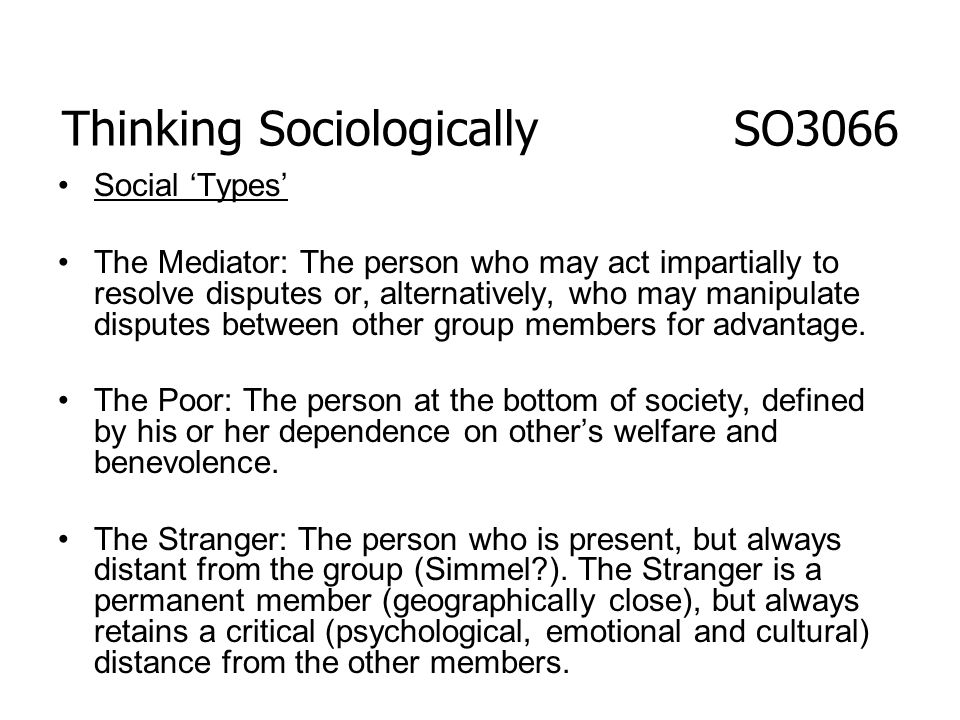 Thinking Sociologically SO3066 Social Types The Mediator: The person who may act impartially to resolve disputes or, alternatively, who may manipulate