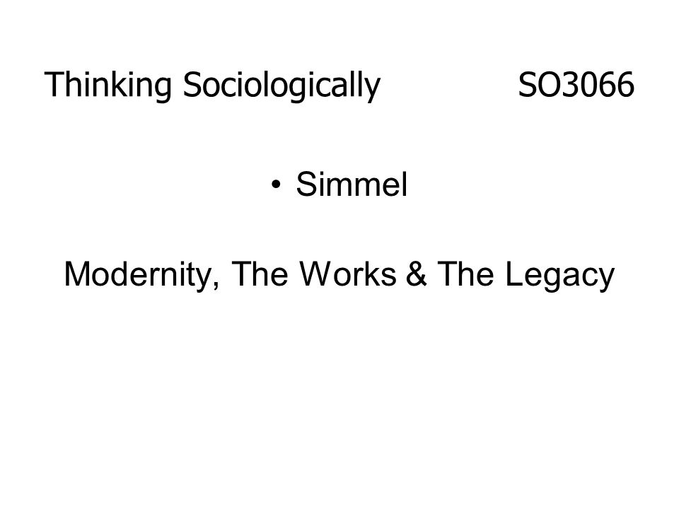 Thinking Sociologically SO3066 Simmel Modernity, The Works & The Legacy