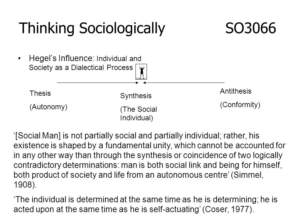 Hegels Influence: Individual and Society as a Dialectical Process Thesis (Autonomy) Antithesis (Conformity) Synthesis (The Social Individual) [Social